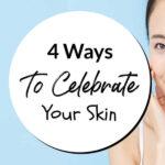 4 Ways To Celebrate Your Skin