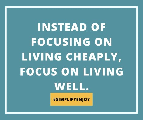 Instead of focusing on living cheaply, focus on living well. #slowFI #simplifyenjoy