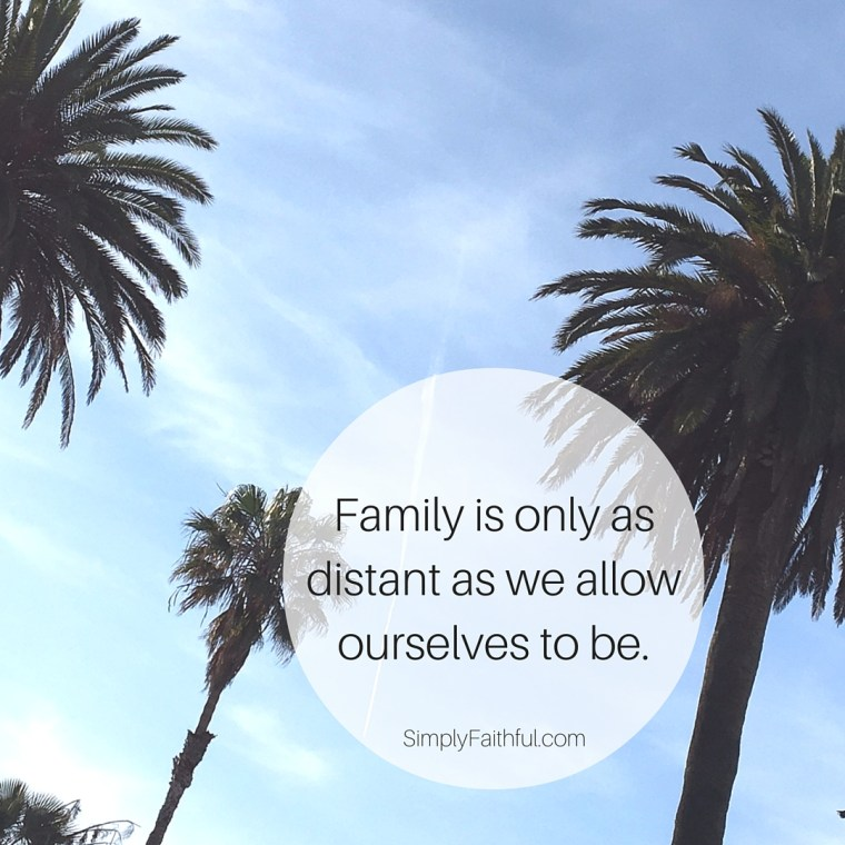 Family is only as distant as we allow ourselves to be.