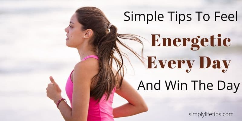 Simple Tips To Feel Energetic Every Day And Win The Day