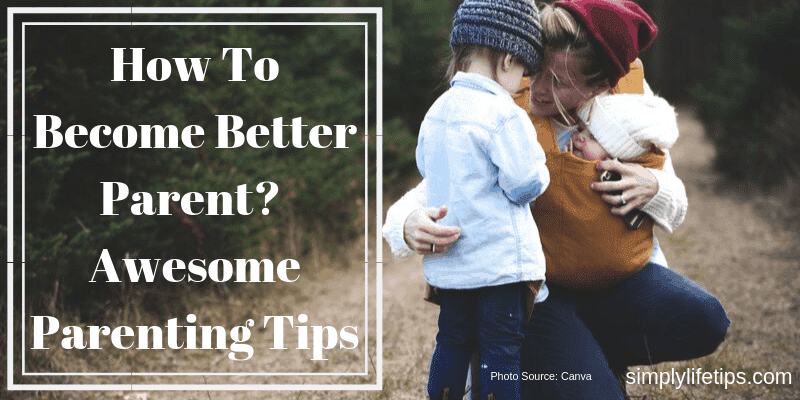 Awesome Parenting Tips To Become Better Parent