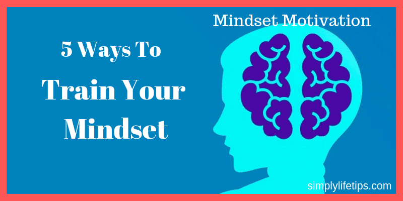 5 Ways To Train Your Mindset | Mindset Motivation