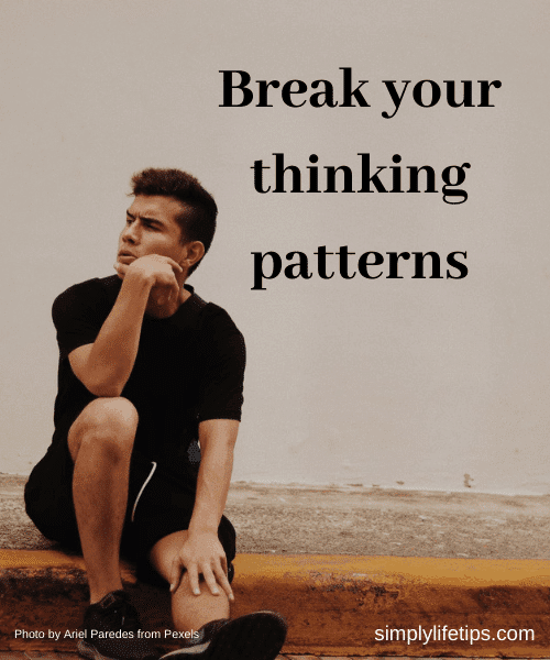 Break your thinking patterns for a better life