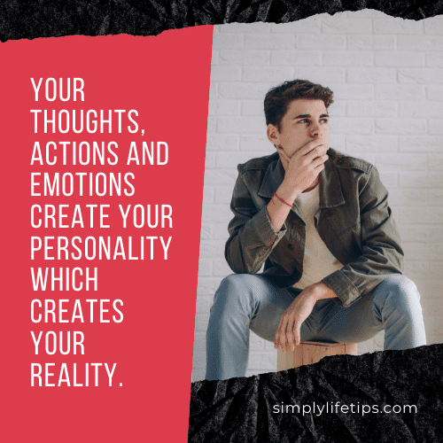 Your thoughts, actions and emotions create your personality which creates your reality.