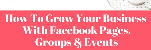 How To Grow Your Business With Facebook Pages Groups & Events