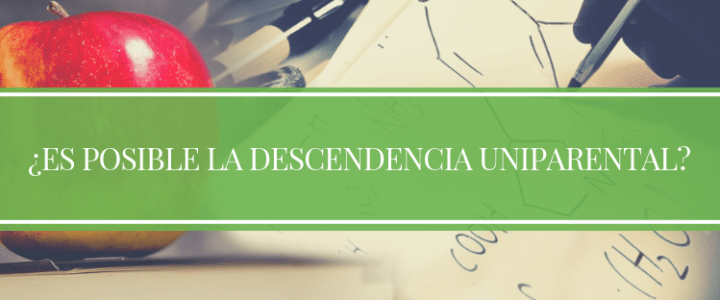 ¿ES POSIBLE LA DESCENDENCIA UNIPARENTAL?