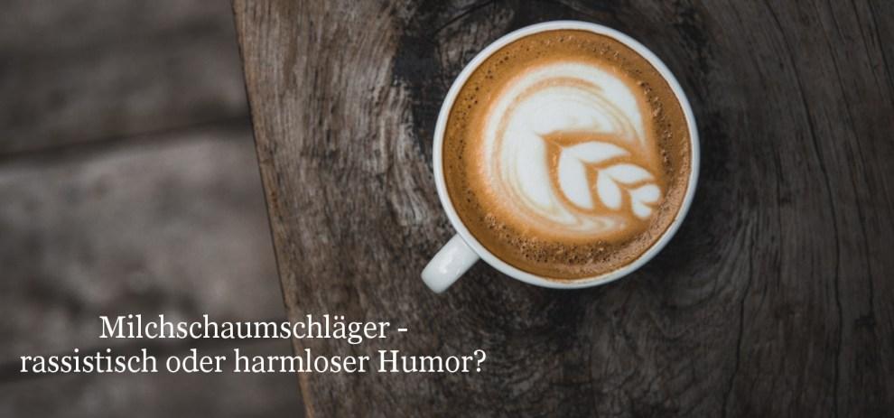 Milchschaumschläger – Geschmacklos oder harmloser Humor?