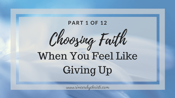 Part 1: Choosing Faith When You Feel Like Giving Up