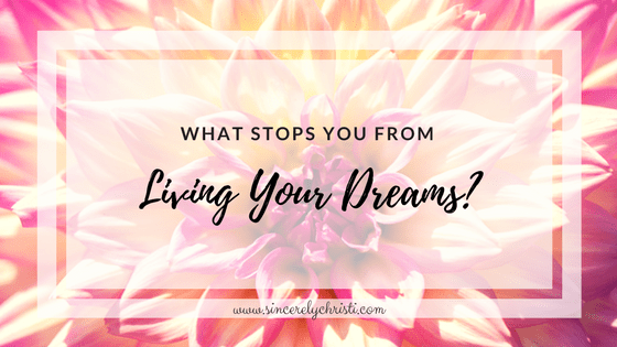 What Stops You From Living Your Dreams?