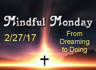 Mindful Monday 2/27/17 From Dreaming to Doing