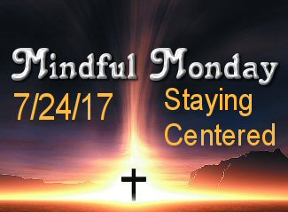 Mindful Monday for 7/24/17 – Staying Centered