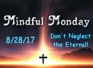 Mindful Monday Devotional -Don't Neglect the Eternal!