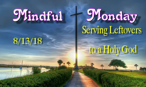 Mindful Monday Devotional – Serving Leftovers to a Holy God