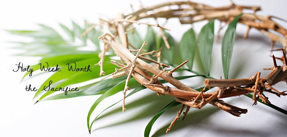 Holy Week: Worth The Sacrifice