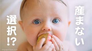 「産まない選択?!」の文字と、積み木を加えてまん丸な大きな目をカメラに向ける赤ちゃんの写真
