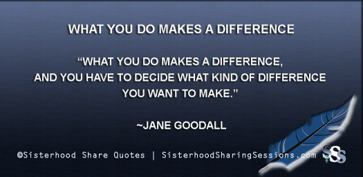 Sisterhood Share Quotes | What You Do Makes A Difference: Jane Goodall