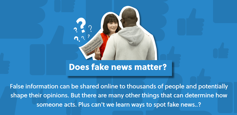 """Image of Oxplore page with two students in conversation, with the text: """"Does fake news matter? False information can be shared online to thousands of people and potentially shape their opinions. But there are many other things that can determine how someone acts. Plus can't we learn ways to spot fake news..?"""""""
