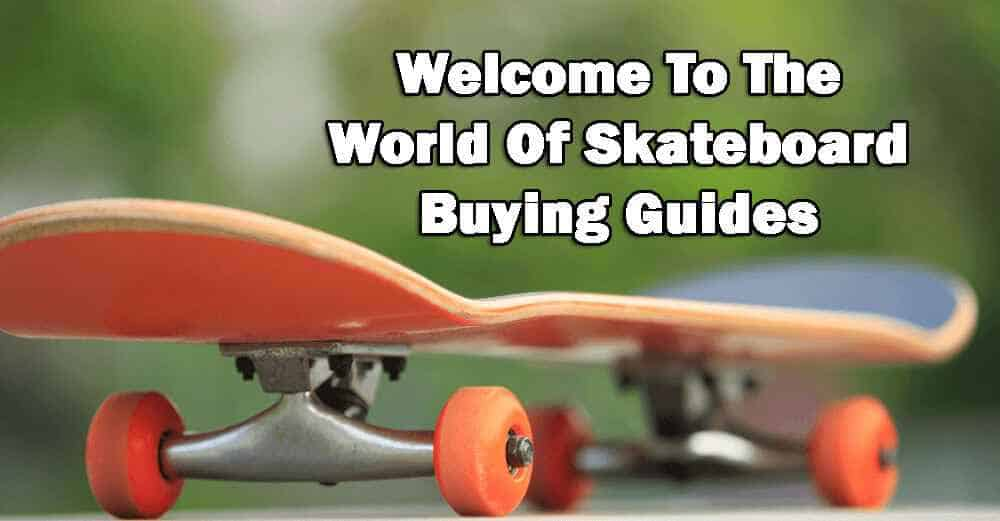 Welcome To The World Of Skateboard Buying Guides