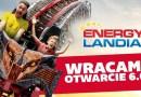 6 CZERWCA OTWARCIE ENERGYLANDII!