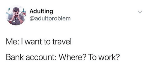adulting-adultproblem-me-i-want-to-travel-bank-account-where-34037817