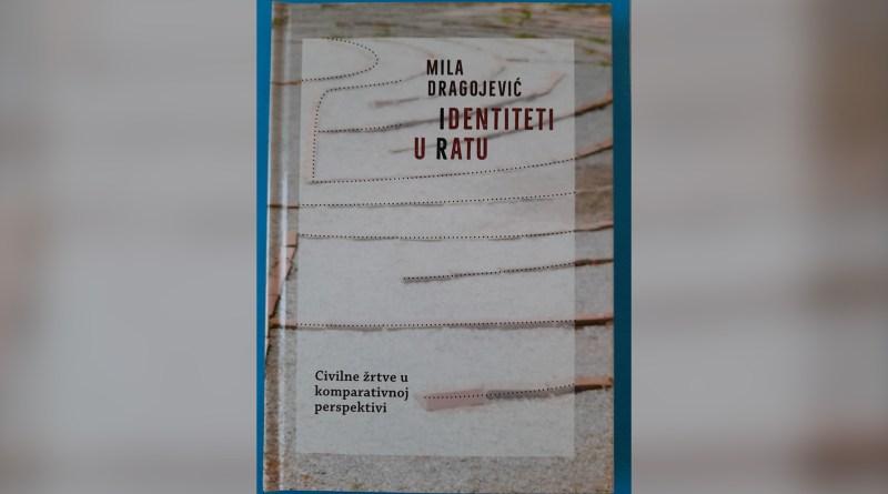 """RAZGOVOR O KNJIZI MILE DRAGOJEVIĆ """"IDENTITETI U RATU: CIVILNE ŽRTVE U KOMPARATIVNOJ PERSPEKTIVI"""""""