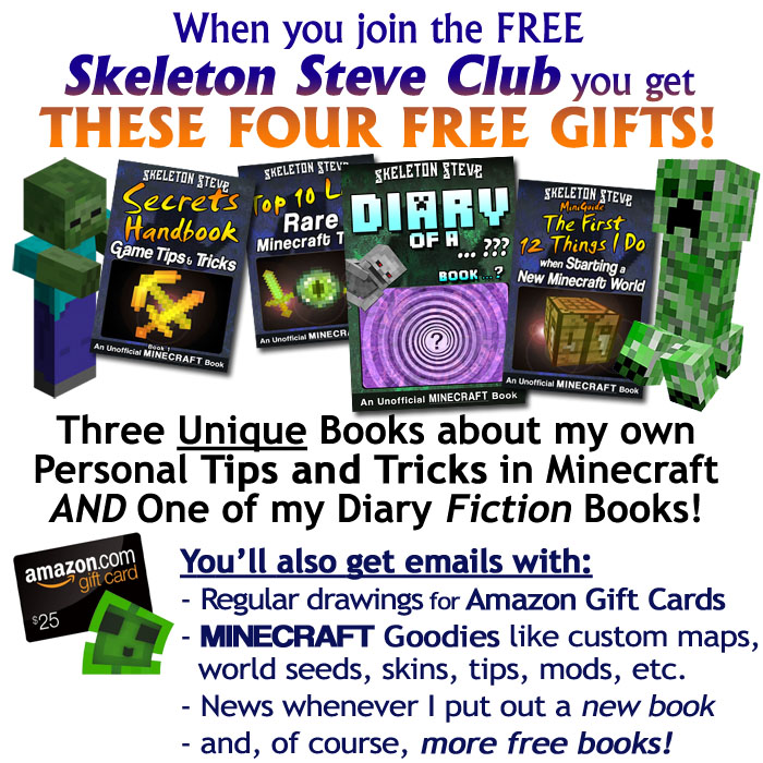 When you join the FREE Skeleton Steve Club, you get FOUR FREE GIFTS! Three unique books about my own personal tips and tricks in Minecraft, and ONE of my Diary Fiction Books! You'll also get emails with regular drawings for Amazon Gift Cards, Minecraft Goodies like custom maps, world seeds, skins, tips, mods, etc., news whenever I put out a new book, and, of course, more free books!