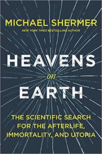 "Michael Shermer's new book ""Heavens on Earth: The Scientific Search for the Afterlife, Immortality, and Utopia"" to be released January 9, 2018"