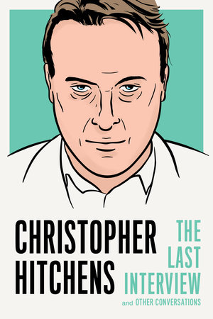 CHRISTOPHER HITCHENS: THE LAST INTERVIEW & OTHER CONVERSATIONS