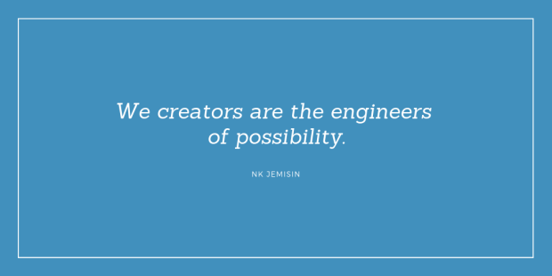 """""""We creators are the engineers of possibility."""" NK Jemisin"""