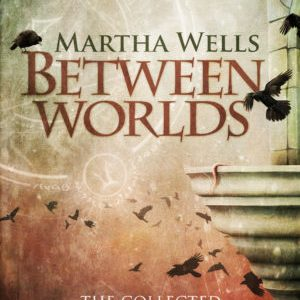 Book Review: Between Worlds — The Collected Ile-Rien and Cineth Stories by Martha Wells