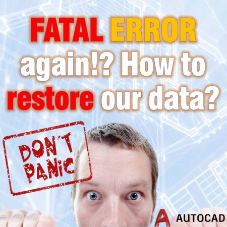 FATAL ERROR again!? How to restore our data? AutoCAD Tips