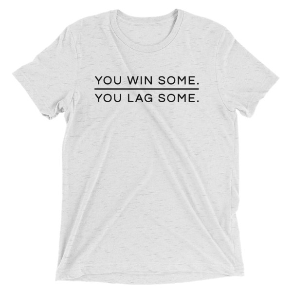 You win some. You lag some.