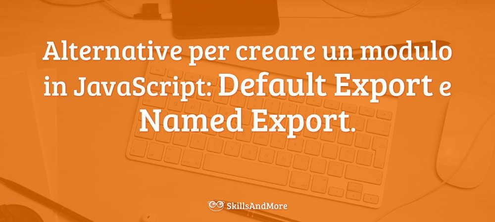 Abbiamo due alternative per creare JavaScript Module, Default Export e Named Export