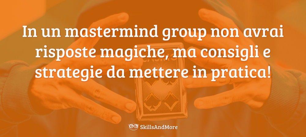 In un mastermind group non avrai risposte magiche, ma consigli e strategie da mettere in pratica!