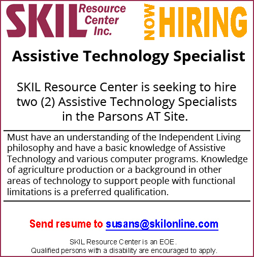 SKIL Resource Center is seeking to hire two (2) Assistive Technology Specialists in the Parsons AT Site. Must have an understanding of the Independent Living philosophy and have a basic knowledge of Assistive Technology and various computer programs. Knowledge of agriculture production or a background in other areas of technology to support people with functional limitations is a preferred qualification. Submit a resume to susans@skilonline.com. SKIL is an EOE. Qualified persons with a disability are encouraged to apply.