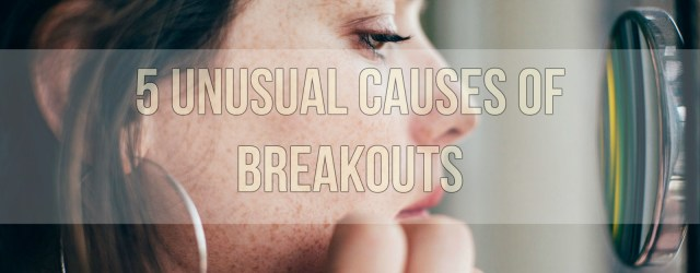 5 Unusual Causes Of Breakouts