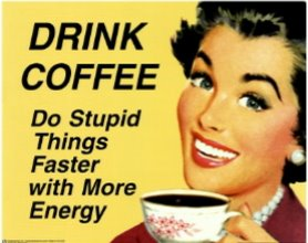 Drink more coffee - Do stupid things faster