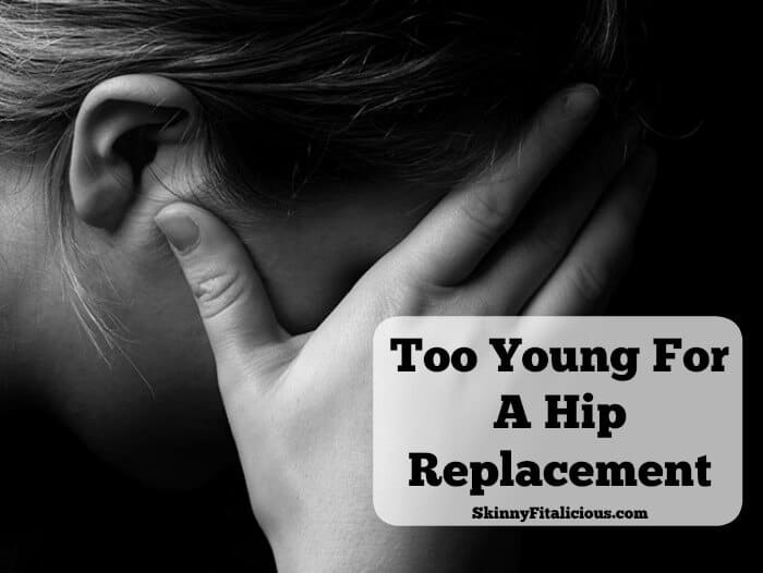 I can't help but think at 38 years old I'm too young for a hip replacement. Hip replacements are for old people, not young, healthy, active women like me.
