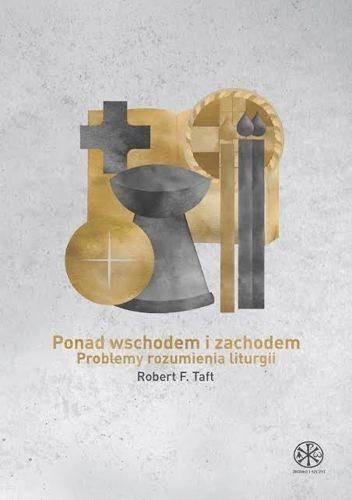 Ponad Wschodem i Zachodem. Problemy rozumienia liturgii — Robert F. Taft SJ