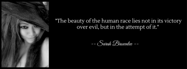 The beauty of the human race is not in its victory over evil, but in the attempt of it.