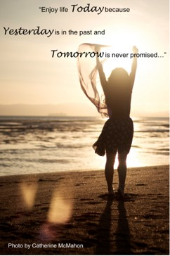 """Enjoy life Today because Yesterday is in the past and Tomorrow is never promised…"""