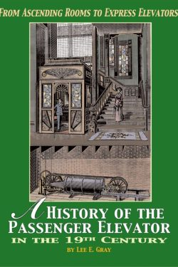 """Cover image of the book """"From Ascending Rooms to Express Elevators: A History of the Passenger Elevator in the 19th Century"""" by Lee E. Gray. Elevator World Inc, 2002."""