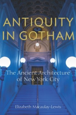 """Cover book of Antiquity in Gotham: The Ancient Architecture of New York City"""" by Elizabeth Macalauy-Lewis. Copyright Fordham University Press"""