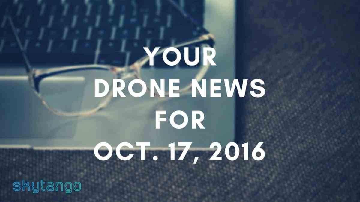 Top drone industry news 17 October 2016