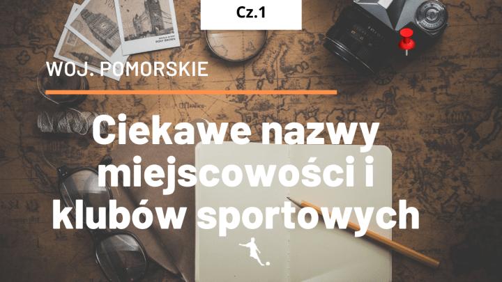 Pomorskie – ciekawe nazwy miejscowości  i klubów sportowych. cz.1