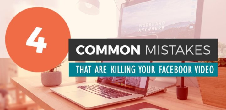 4 Mistakes That Are Killing Your Facebook Video