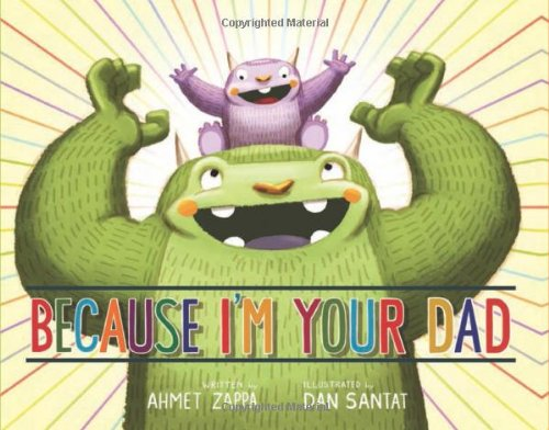 Because I'm Your Dad by Ahmet Zappa and Dan Santat