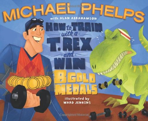 How to Train with a T. Rex and Win 8 Gold Medals by Michael Phelps, Alan Abrahamson, and Ward Jenkins