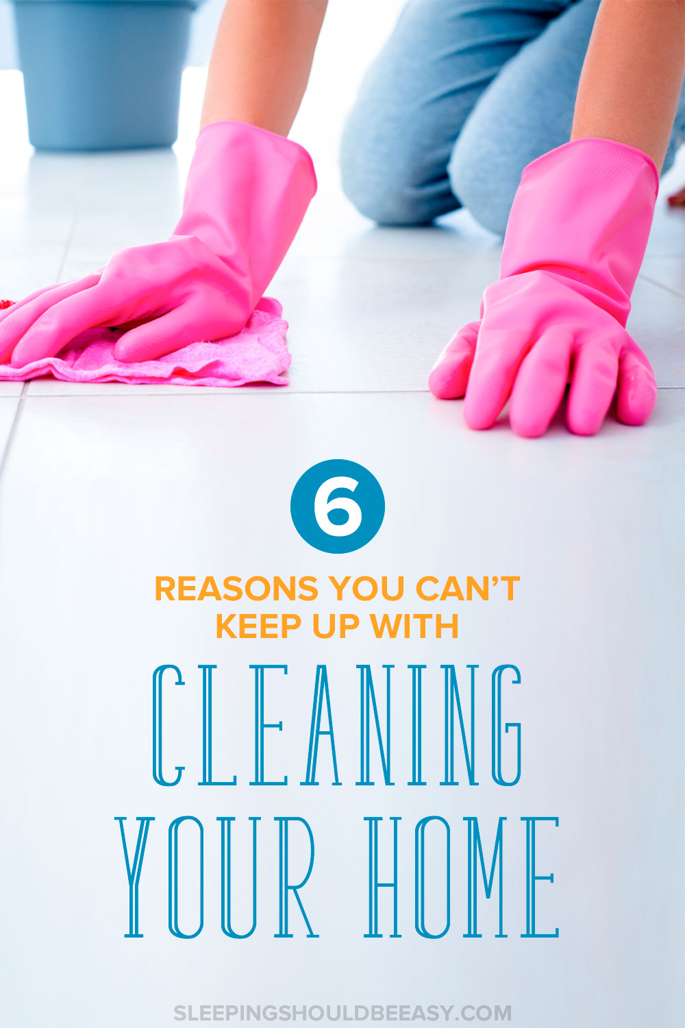 6 Little-Known Reasons You Can't Keep Up with Cleaning Your Home