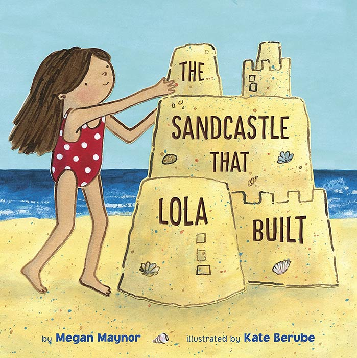 The Sandcastle That Lola Built by Megan Maynor and Kate Berube